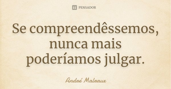 Se compreendêssemos, nunca mais poderíamos julgar.... Frase de André Malraux.