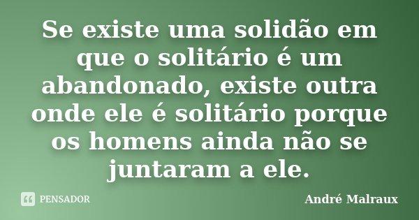 Se existe uma solidão em que o solitário é um abandonado, existe outra onde ele é solitário porque os homens ainda não se juntaram a ele.... Frase de André Malraux.