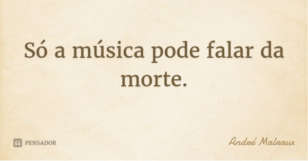 Só a música pode falar da morte.... Frase de André Malraux.