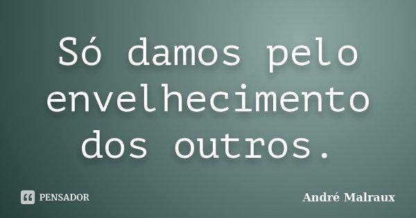 Só damos pelo envelhecimento dos outros.... Frase de André Malraux.