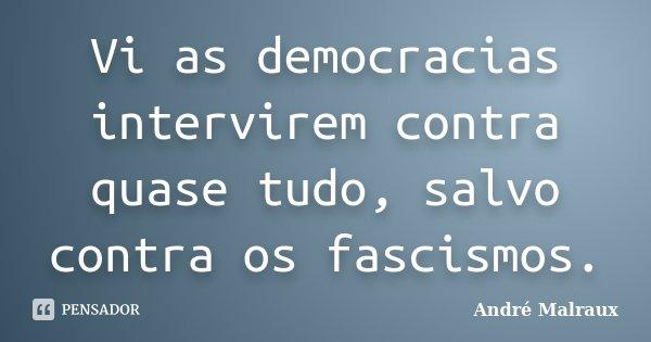 Vi as democracias intervirem contra quase tudo, salvo contra os fascismos.... Frase de André Malraux.