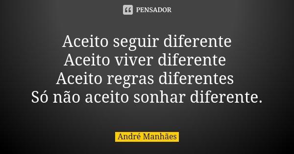 Aceito seguir diferente Aceito viver diferente Aceito regras diferentes Só não aceito sonhar diferente.... Frase de André Manhães.