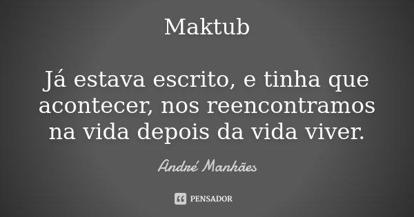 Maktub Já estava escrito, e tinha que acontecer, nos reencontramos na vida depois da vida viver.... Frase de André Manhães.