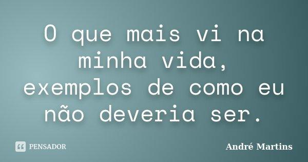 O que mais vi na minha vida, exemplos de como eu não deveria ser.... Frase de André Martins.