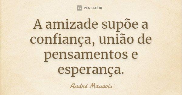 A amizade supõe a confiança, união de pensamentos e esperança.... Frase de André Maurois.