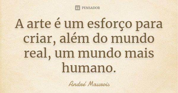 A arte é um esforço para criar, além do mundo real, um mundo mais humano.... Frase de André Maurois.