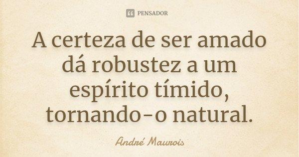 A certeza de ser amado dá robustez a um espírito tímido, tornando-o natural.... Frase de André Maurois.