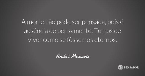 A morte não pode ser pensada, pois é ausência de pensamento. Temos de viver como se fôssemos eternos.... Frase de André Maurois.