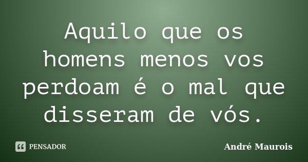 Aquilo que os homens menos vos perdoam é o mal que disseram de vós.... Frase de André Maurois.