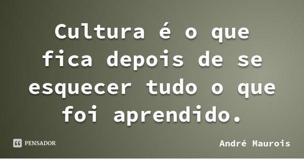 Cultura é o que fica depois de se esquecer tudo o que foi aprendido.... Frase de André Maurois.