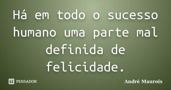 Há em todo o sucesso humano uma parte mal definida de felicidade.... Frase de André Maurois.