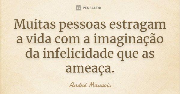 Muitas pessoas estragam a vida com a imaginação da infelicidade que as ameaça.... Frase de André Maurois.