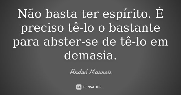 Não basta ter espírito. É preciso tê-lo o bastante para abster-se de tê-lo em demasia.... Frase de André Maurois.