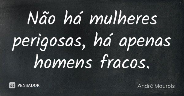 Não há mulheres perigosas, há apenas homens fracos.... Frase de André Maurois.