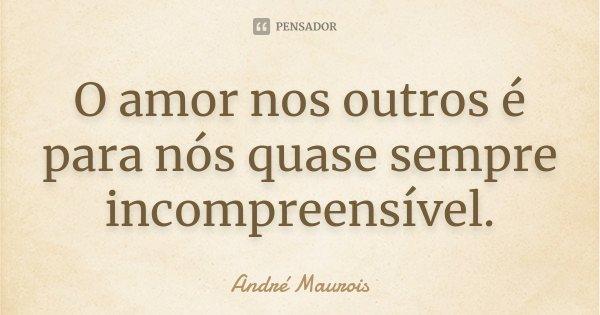 O amor nos outros é para nós quase sempre incompreensível.... Frase de André Maurois.