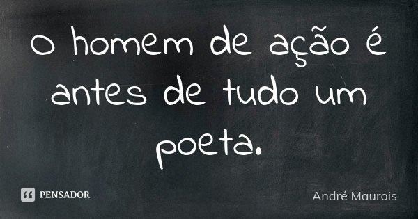 O homem de ação é antes de tudo um poeta.... Frase de André Maurois.