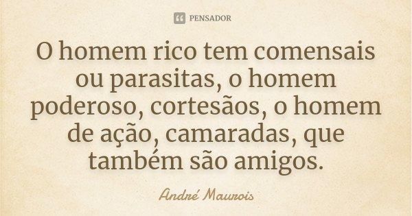O homem rico tem comensais ou parasitas, o homem poderoso, cortesãos, o homem de ação, camaradas, que também são amigos.... Frase de André Maurois.
