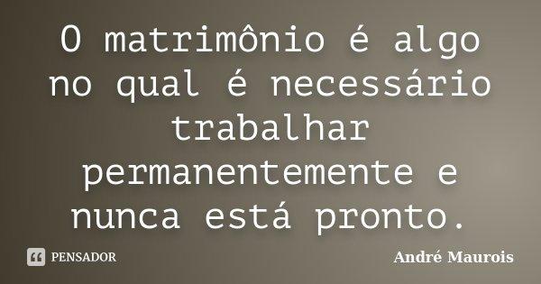 O matrimónio é algo no qual é necessário trabalhar permanentemente e nunca está pronto.... Frase de André Maurois.