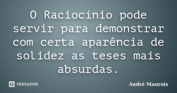 O Raciocínio pode servir para demonstrar com certa aparência de solidez as teses mais absurdas.... Frase de Andre Maurois.