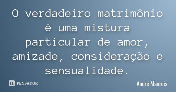 O verdadeiro matrimônio é uma mistura particular de amor, amizade, consideração e sensualidade.... Frase de André Maurois.