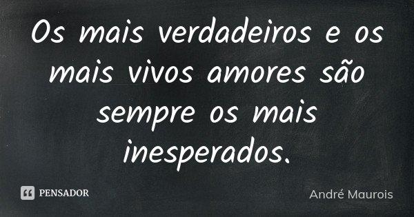 Os mais verdadeiros e os mais vivos amores são sempre os mais inesperados.... Frase de André Maurois.