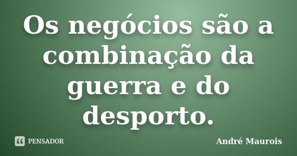 Os negócios são a combinação da guerra e do desporto.... Frase de André Maurois.
