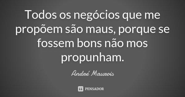 Todos os negócios que me propõem são maus, porque se fossem bons não mos propunham.... Frase de André Maurois.