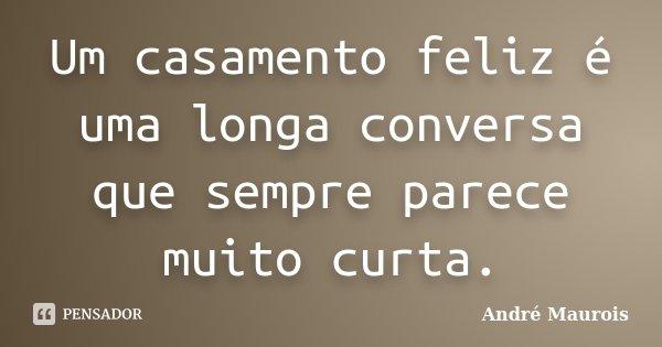Um casamento feliz é uma longa conversa que nos permanecerá sempre demasiado curta.... Frase de André Maurois.