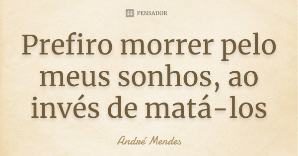 Prefiro morrer pelo meus sonhos, ao invés de matá-los... Frase de André Mendes.