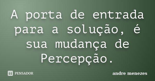 A porta de entrada para a solução, é sua mudança de Percepção.... Frase de André Menezes.