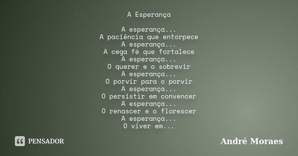 A Esperança A esperança... A paciência que entorpece A esperança... A cega fé que fortalece A esperança... O querer e o sobrevir A esperança... O porvir para o ... Frase de André Moraes.