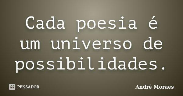Cada poesia é um universo de possibilidades.... Frase de André Moraes.