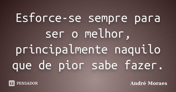 Esforce-se sempre para ser o melhor, principalmente naquilo que de pior sabe fazer.... Frase de André Moraes.
