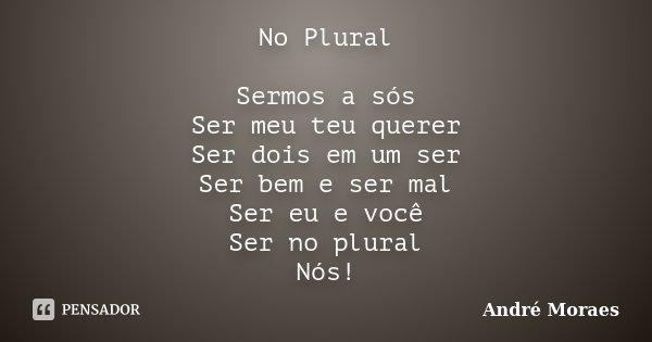 No Plural Sermos a sós Ser meu teu querer Ser dois em um ser Ser bem e ser mal Ser eu e você Ser no plural Nós!... Frase de André Moraes.