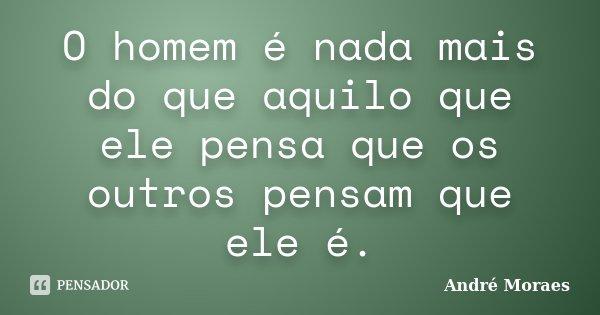 O homem é nada mais do que aquilo que ele pensa que os outros pensam que ele é.... Frase de André Moraes.