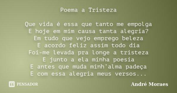 Poema a Tristeza Que vida é essa que tanto me empolga E hoje em mim causa tanta alegria? Em tudo que vejo emprego beleza E acordo feliz assim todo dia Foi-me le... Frase de André Moraes.