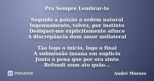 Pra Sempre Lembrar-te Seguido a paixão a ordem natural Ingenuamente, talvez, por instinto Dediquei-me explicitamente afinco A discrepância dum amor unilateral T... Frase de André Moraes.