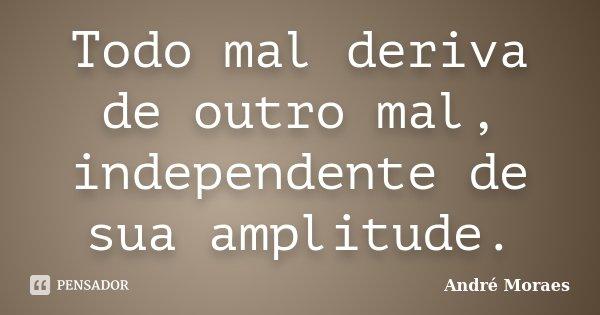 Todo mal deriva de outro mal, independente de sua amplitude.... Frase de André Moraes.