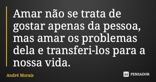 Amar não se trata de gostar apenas da pessoa, mas amar os problemas dela e transferi-los para a nossa vida.... Frase de André Morais.