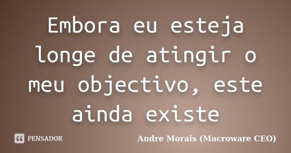 Embora eu esteja longe de atingir o meu objectivo, este ainda existe... Frase de André Morais (Macroware CEO).
