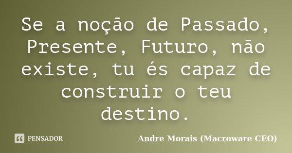 Se a noção de Passado, Presente, Futuro, não existe, tu és capaz de construir o teu destino.... Frase de André Morais (Macroware CEO).