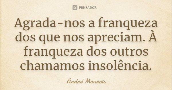 Agrada-nos a franqueza dos que nos apreciam. À franqueza dos outros chamamos insolência.... Frase de André Mourois.