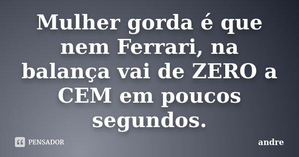 Mulher gorda é que nem Ferrari, na balança vai de ZERO a CEM em poucos segundos.... Frase de André.