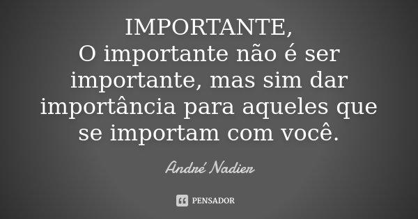 IMPORTANTE, O importante não é ser importante mas, sim dá importancia a quem te acha importante.... Frase de André Nadier.