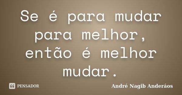 Se é para mudar para melhor, então é melhor mudar.... Frase de André Nagib Anderáos.