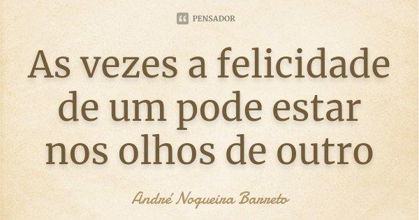 As vezes a felicidade de um pode estar nos olhos de outro... Frase de André Nogueira Barreto.