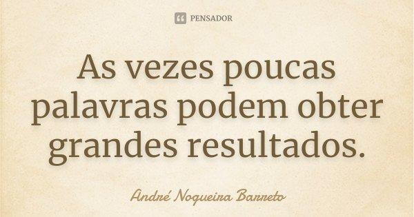 As vezes poucas palavras podem obter grandes resultados.... Frase de André Nogueira Barreto.