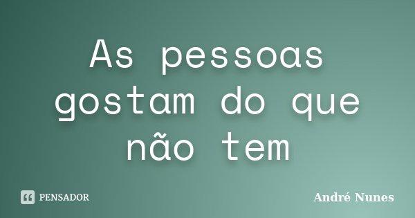 As pessoas gostam do que não tem... Frase de André Nunes.