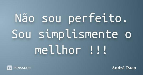 Não sou perfeito. Sou simplismente o mellhor !!!... Frase de André Paes.