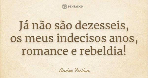 Já não são dezesseis, os meus indecisos anos, romance e rebeldia!... Frase de Andre Pesilva.